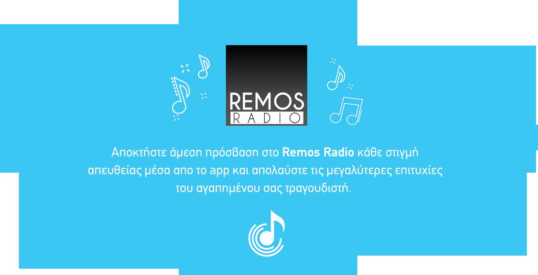 Αποκτήστε άμεση πρόσβαση στο Remos Radio κάθε στιγμή απευθείας μέσα από το app και απολαύστε τις μεγαλύτερες επιτυχίες του αγαπημένου σας τραγουδιστή.